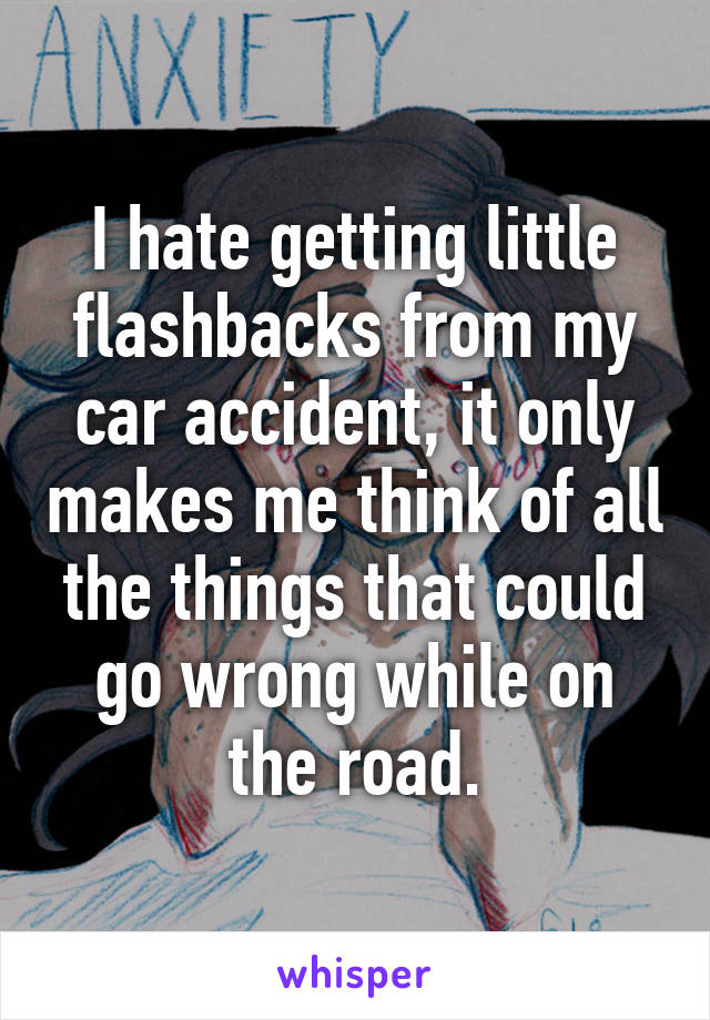 I hate getting little flashbacks from my car accident, it only makes me think of all the things that could go wrong while on the road.