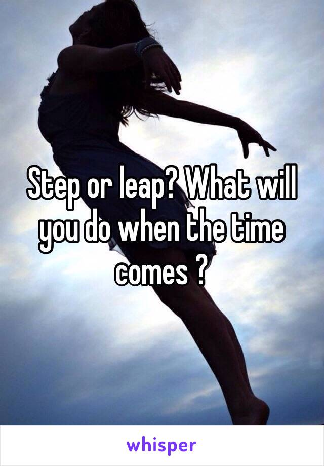 Step or leap? What will you do when the time comes ?