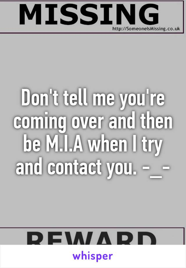 Don't tell me you're coming over and then be M.I.A when I try and contact you. -_-