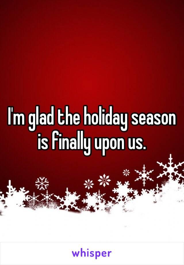 I'm glad the holiday season is finally upon us.