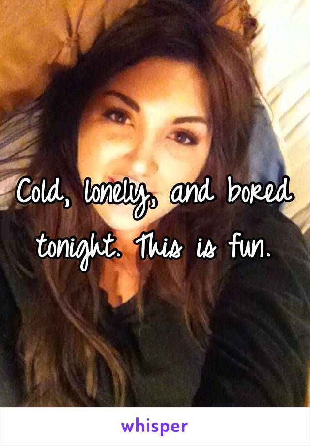 Cold, lonely, and bored tonight. This is fun.