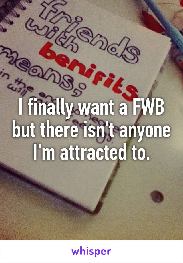 I finally want a FWB but there isn't anyone I'm attracted to.