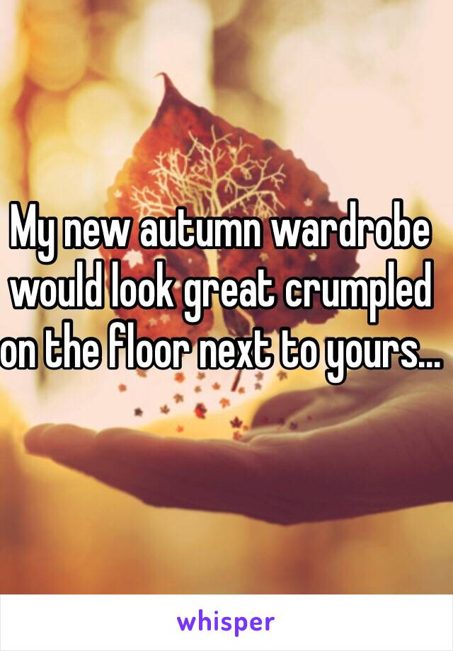 My new autumn wardrobe would look great crumpled on the floor next to yours...