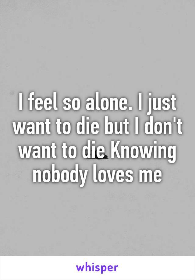 I feel so alone. I just want to die but I don't want to die Knowing nobody loves me