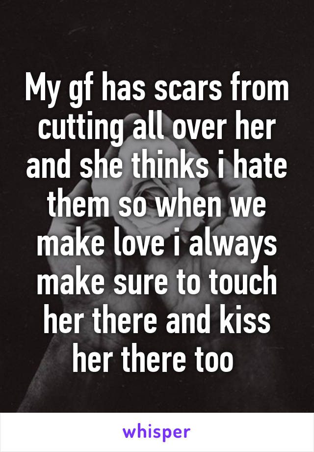 My gf has scars from cutting all over her and she thinks i hate them so when we make love i always make sure to touch her there and kiss her there too