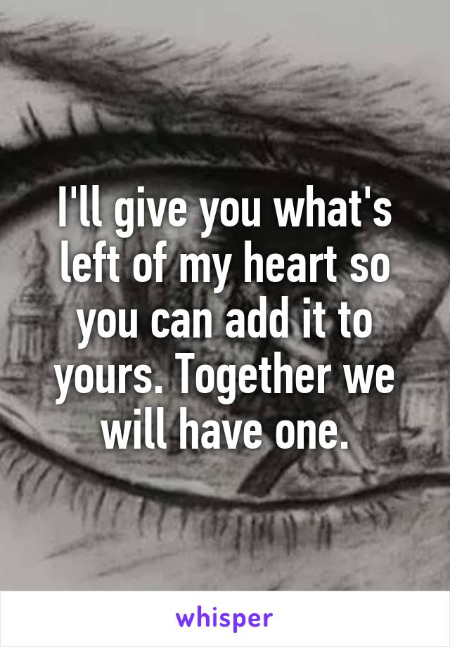 I'll give you what's left of my heart so you can add it to yours. Together we will have one.