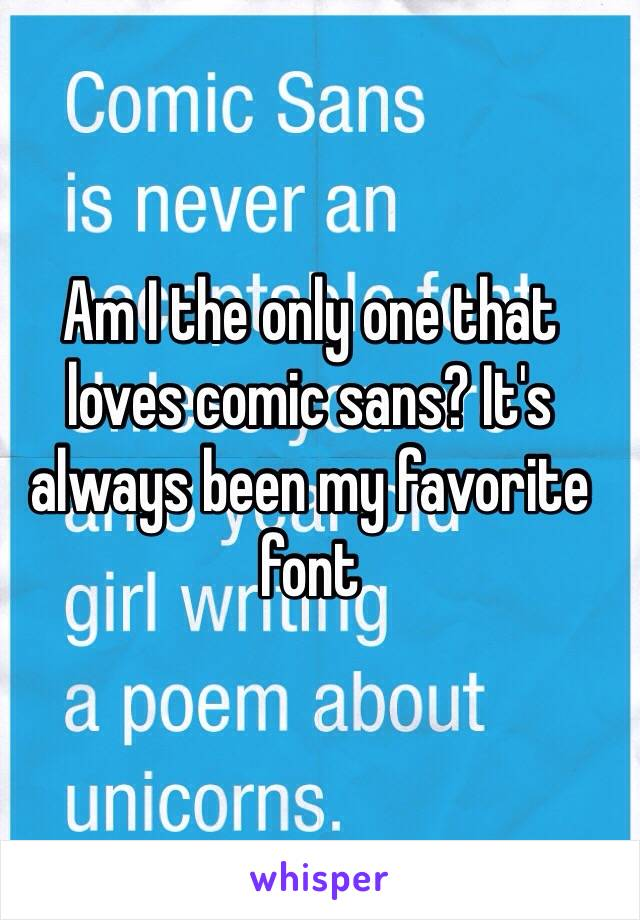 Am I the only one that loves comic sans? It's always been my favorite font