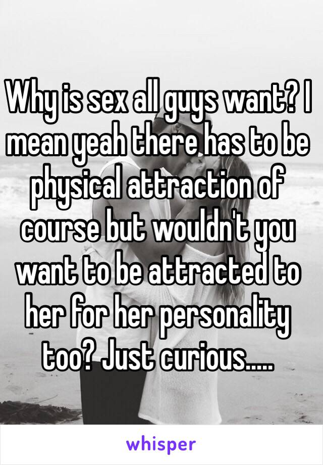 Why is sex all guys want? I mean yeah there has to be physical attraction of course but wouldn't you want to be attracted to her for her personality too? Just curious.....