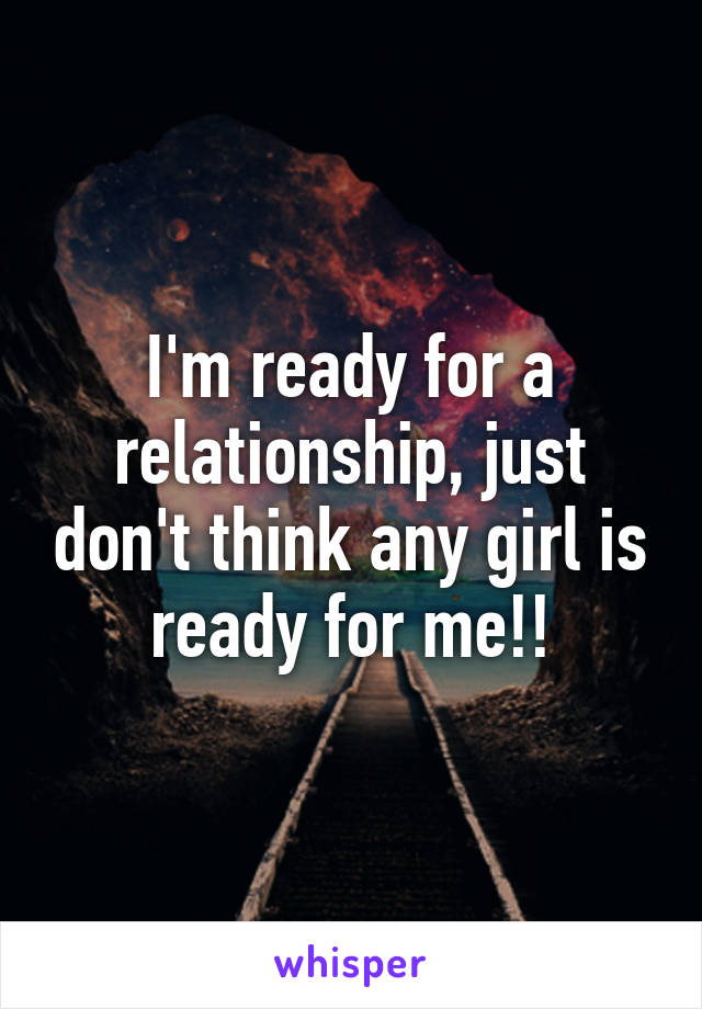 I'm ready for a relationship, just don't think any girl is ready for me!!