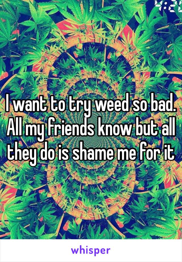 I want to try weed so bad. All my friends know but all they do is shame me for it