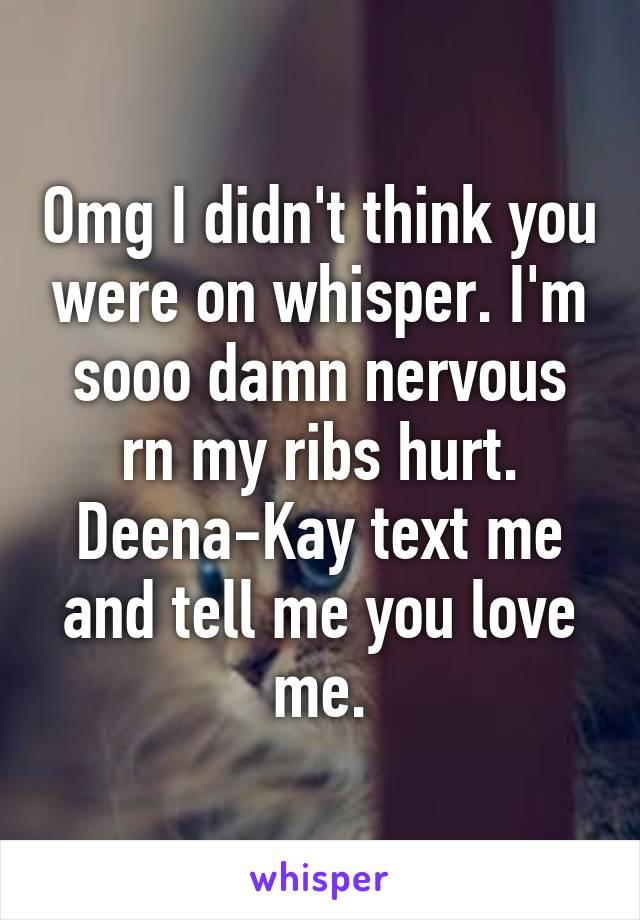 Omg I didn't think you were on whisper. I'm sooo damn nervous rn my ribs hurt. Deena-Kay text me and tell me you love me.