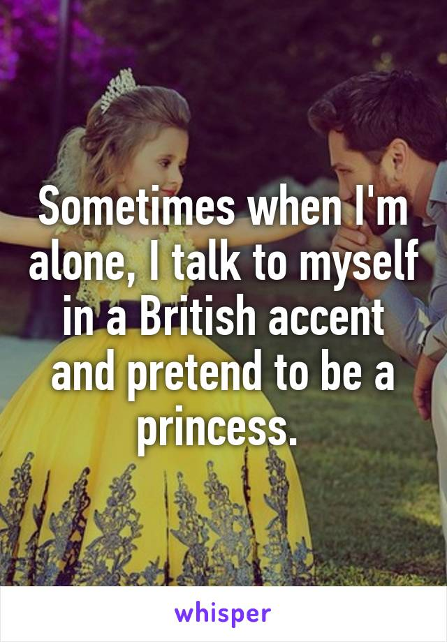 Sometimes when I'm alone, I talk to myself in a British accent and pretend to be a princess.