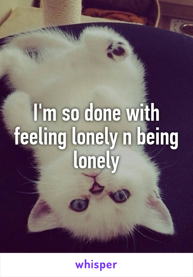 I'm so done with feeling lonely n being lonely
