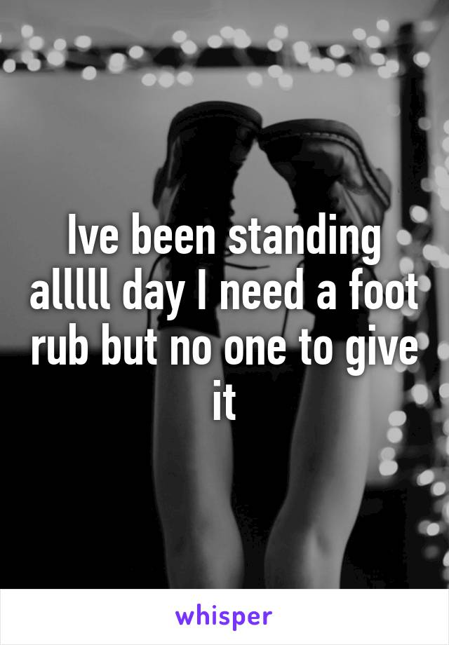 Ive been standing alllll day I need a foot rub but no one to give it