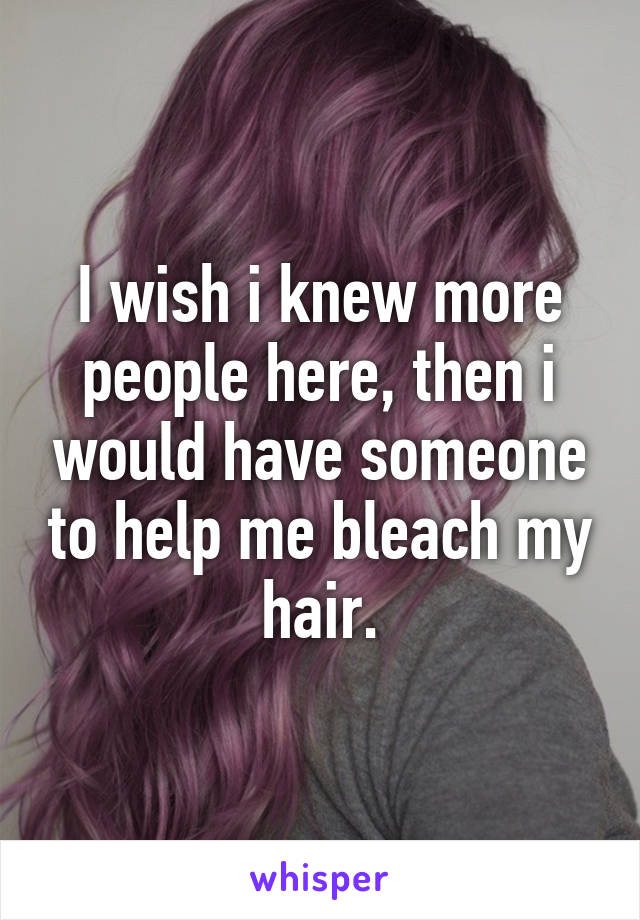 I wish i knew more people here, then i would have someone to help me bleach my hair.