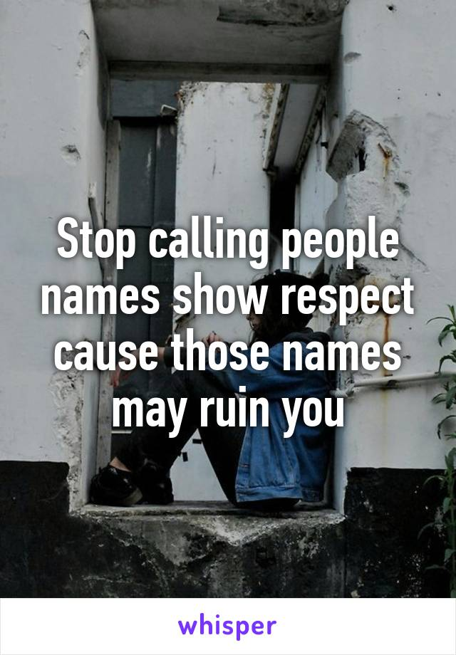 Stop calling people names show respect cause those names may ruin you