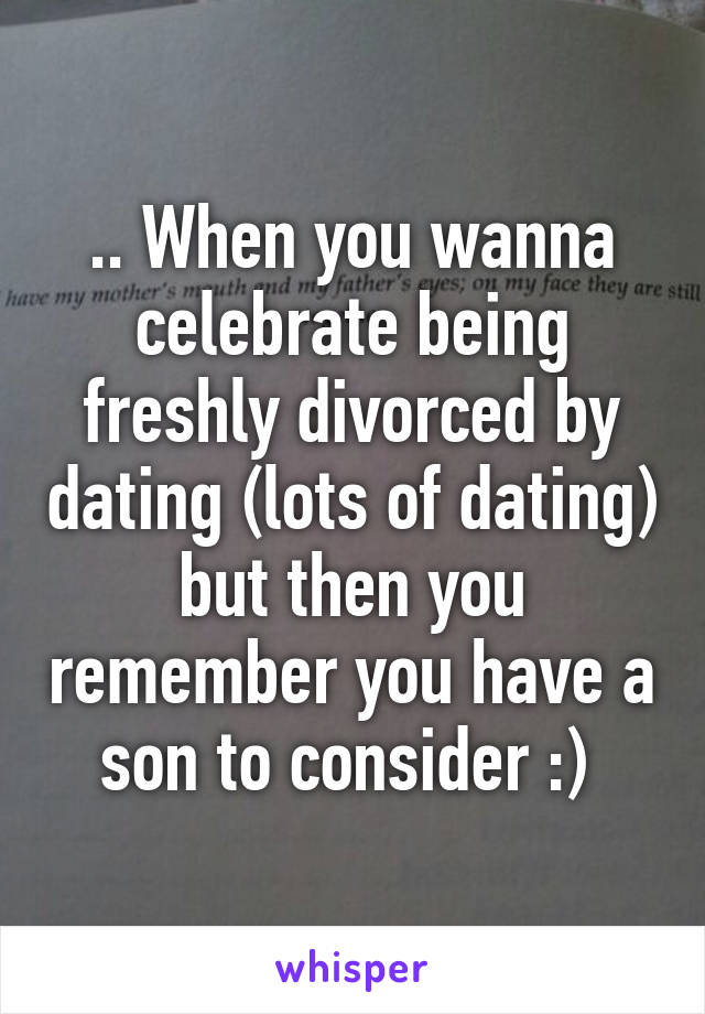 .. When you wanna celebrate being freshly divorced by dating (lots of dating) but then you remember you have a son to consider :)