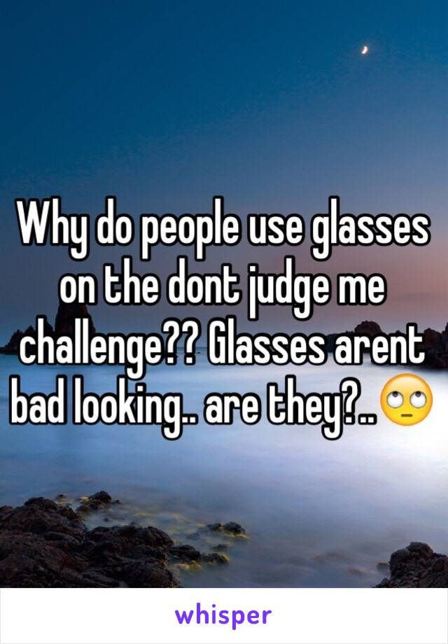 Why do people use glasses on the dont judge me challenge?? Glasses arent bad looking.. are they?..🙄