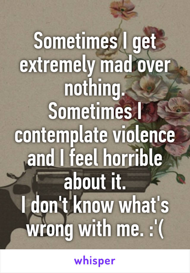 Sometimes I get extremely mad over nothing. Sometimes I contemplate violence and I feel horrible about it. I don't know what's wrong with me. :'(
