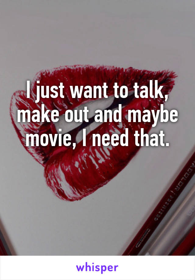 I just want to talk, make out and maybe movie, I need that.