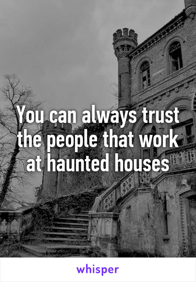 You can always trust the people that work at haunted houses