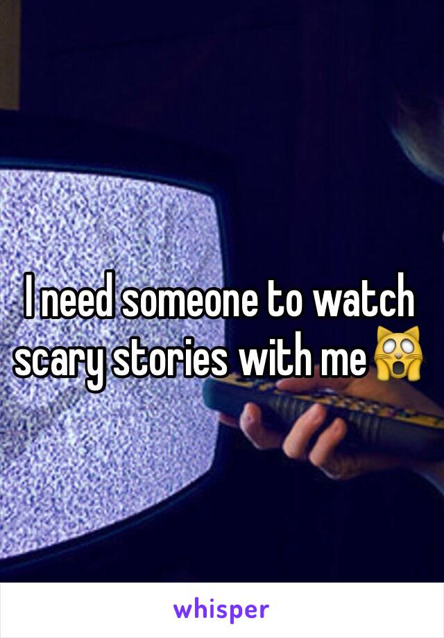 I need someone to watch scary stories with me🙀