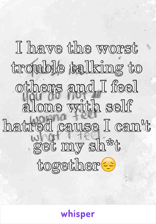 I have the worst trouble talking to others and I feel alone with self hatred cause I can't get my sh*t together😔