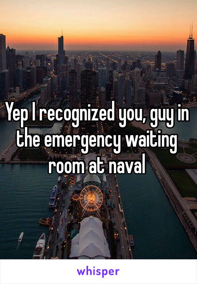 Yep I recognized you, guy in the emergency waiting room at naval