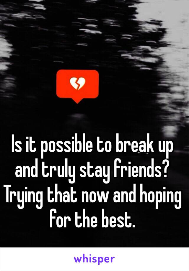 Is it possible to break up and truly stay friends? Trying that now and hoping for the best.