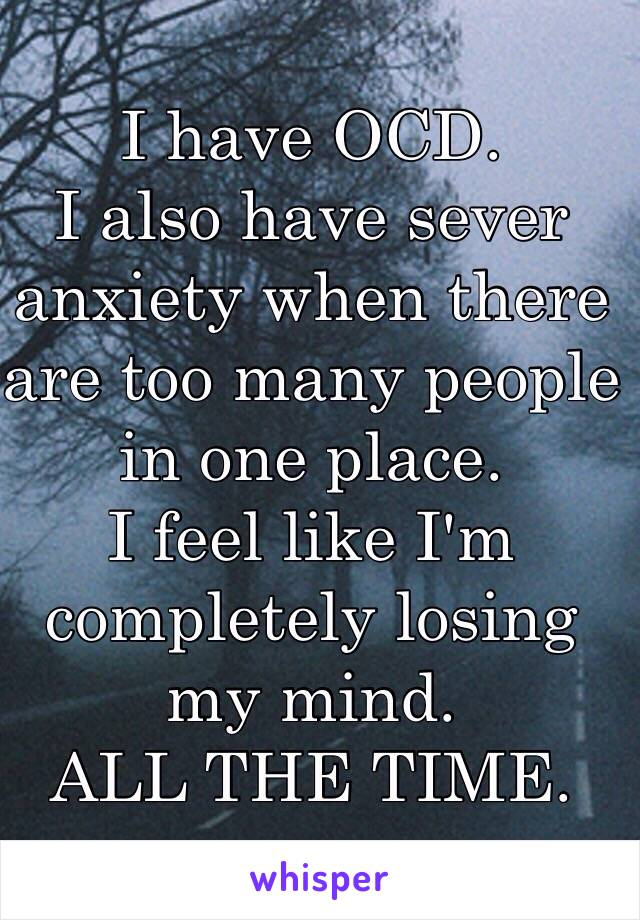 I have OCD. I also have sever anxiety when there are too many people in one place.  I feel like I'm completely losing my mind.  ALL THE TIME.