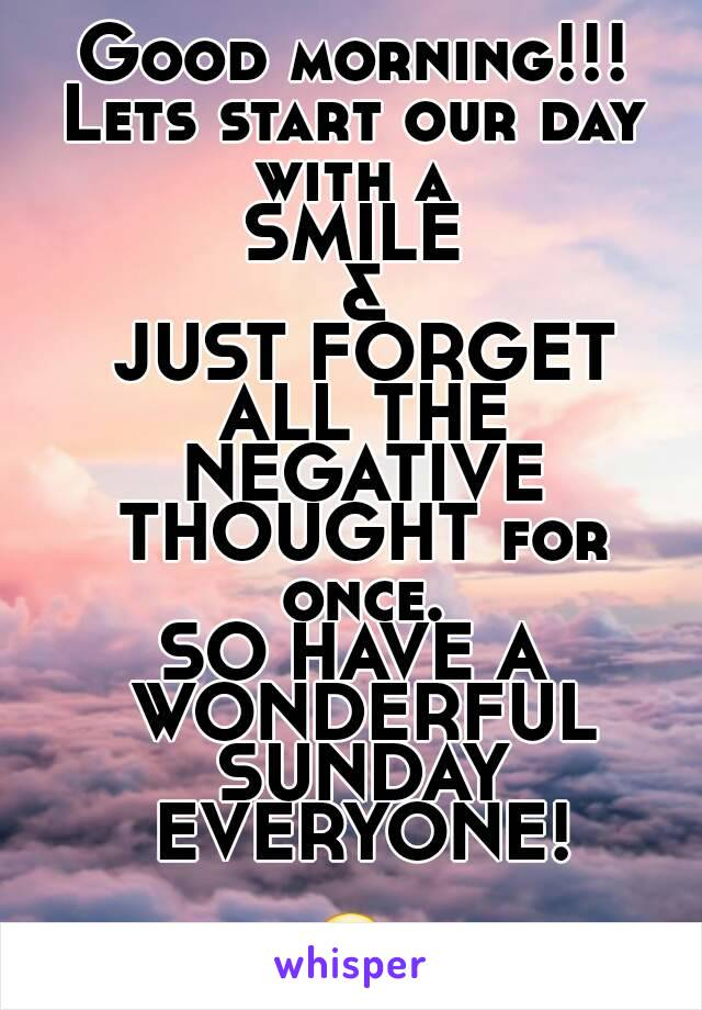Good morning!!! Lets start our day with a  SMILE  &  JUST FORGET ALL THE NEGATIVE THOUGHT for once. SO HAVE A WONDERFUL SUNDAY EVERYONE!  😘