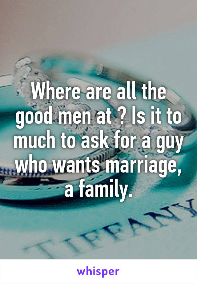 Where are all the good men at ? Is it to much to ask for a guy who wants marriage, a family.