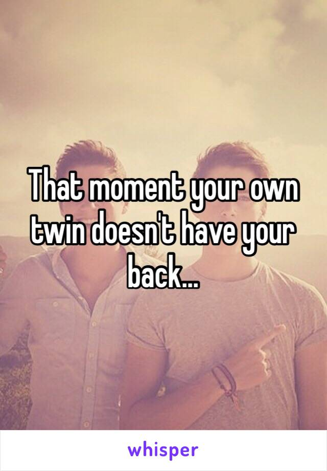 That moment your own twin doesn't have your back...