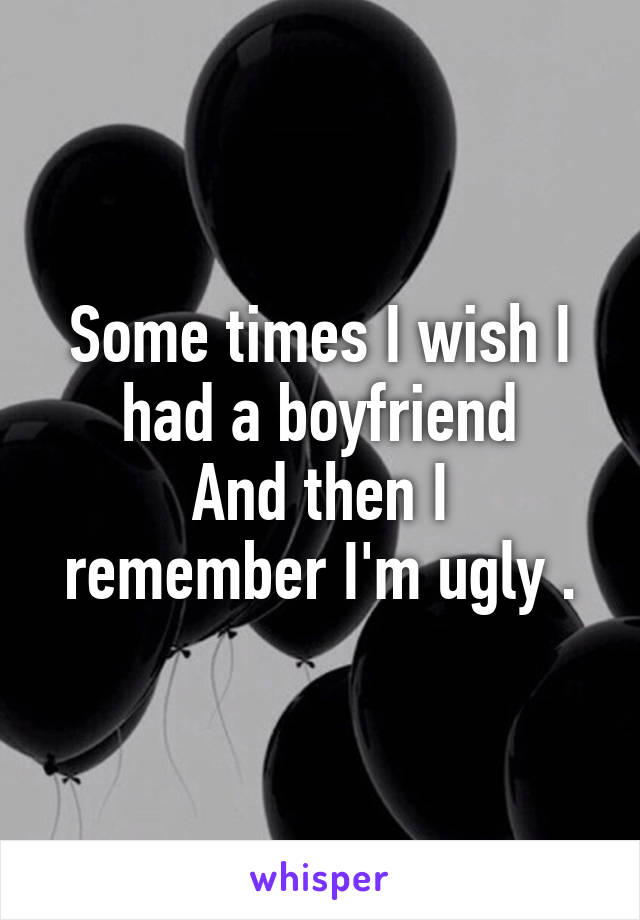 Some times I wish I had a boyfriend And then I remember I'm ugly .