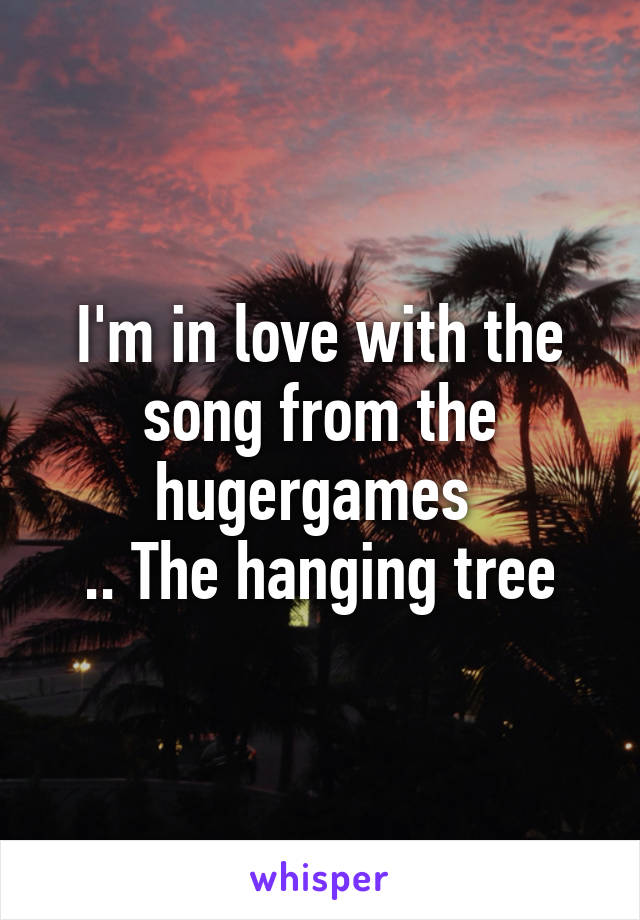 I'm in love with the song from the hugergames  .. The hanging tree