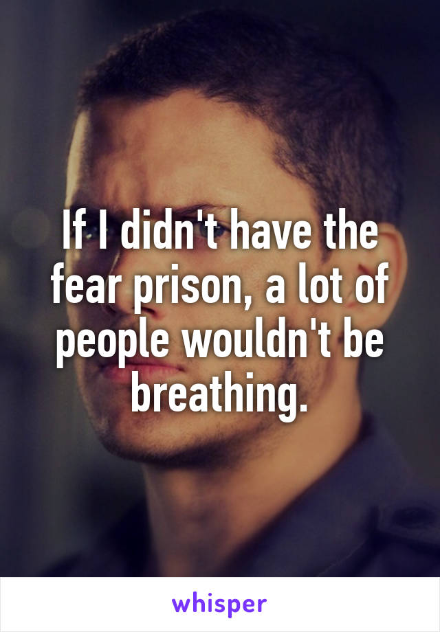 If I didn't have the fear prison, a lot of people wouldn't be breathing.