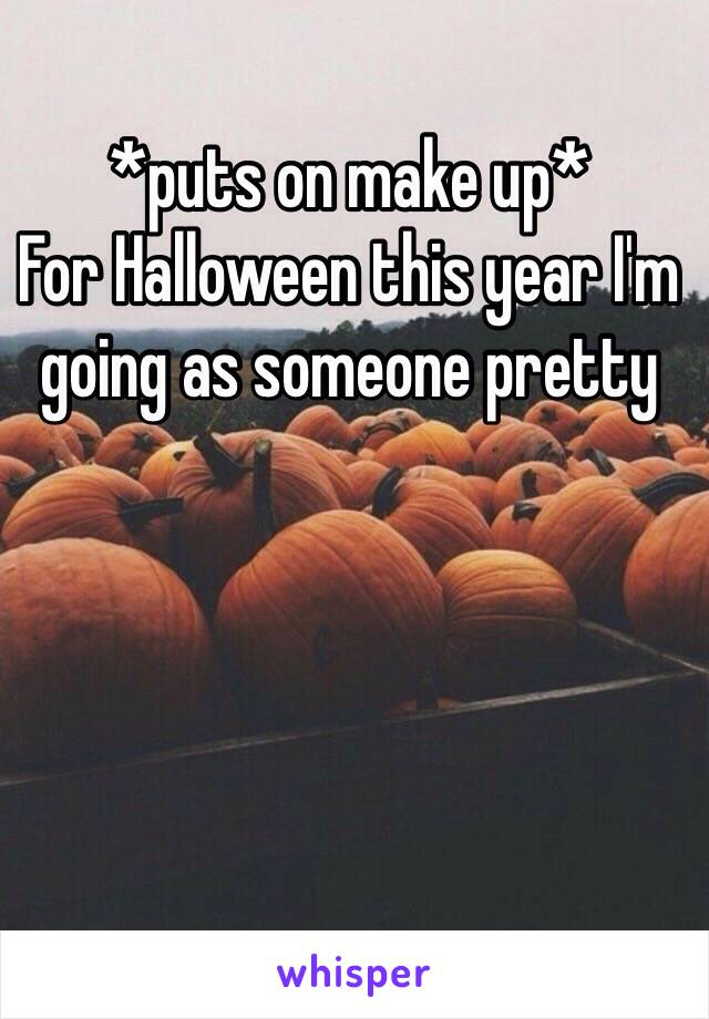 *puts on make up*  For Halloween this year I'm going as someone pretty