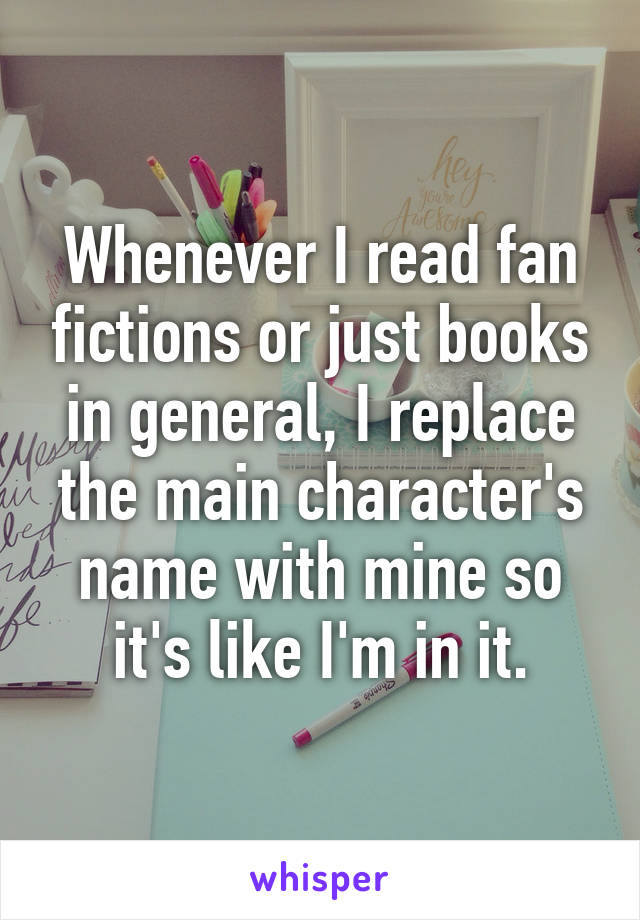 Whenever I read fan fictions or just books in general, I replace the main character's name with mine so it's like I'm in it.