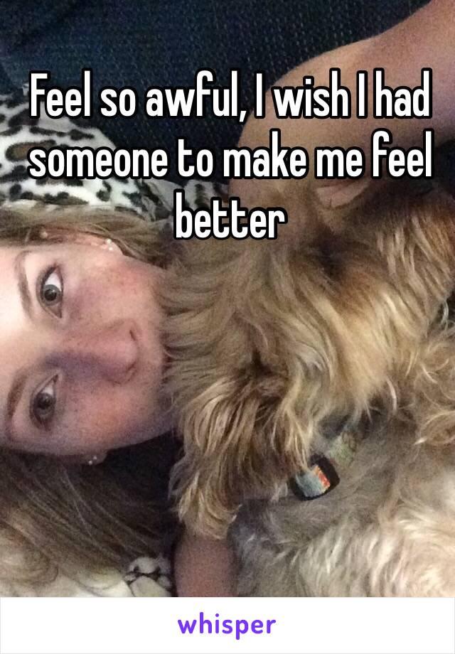Feel so awful, I wish I had someone to make me feel better