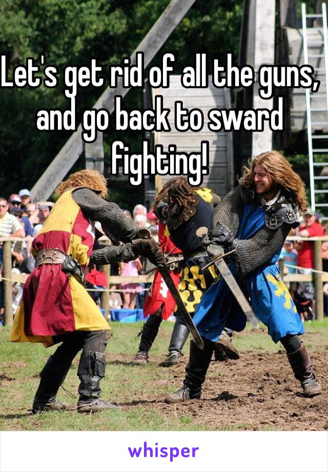 Let's get rid of all the guns, and go back to sward fighting!