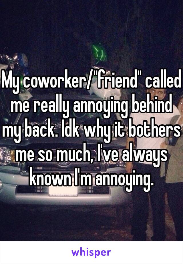 """My coworker/""""friend"""" called me really annoying behind my back. Idk why it bothers me so much, I've always known I'm annoying."""