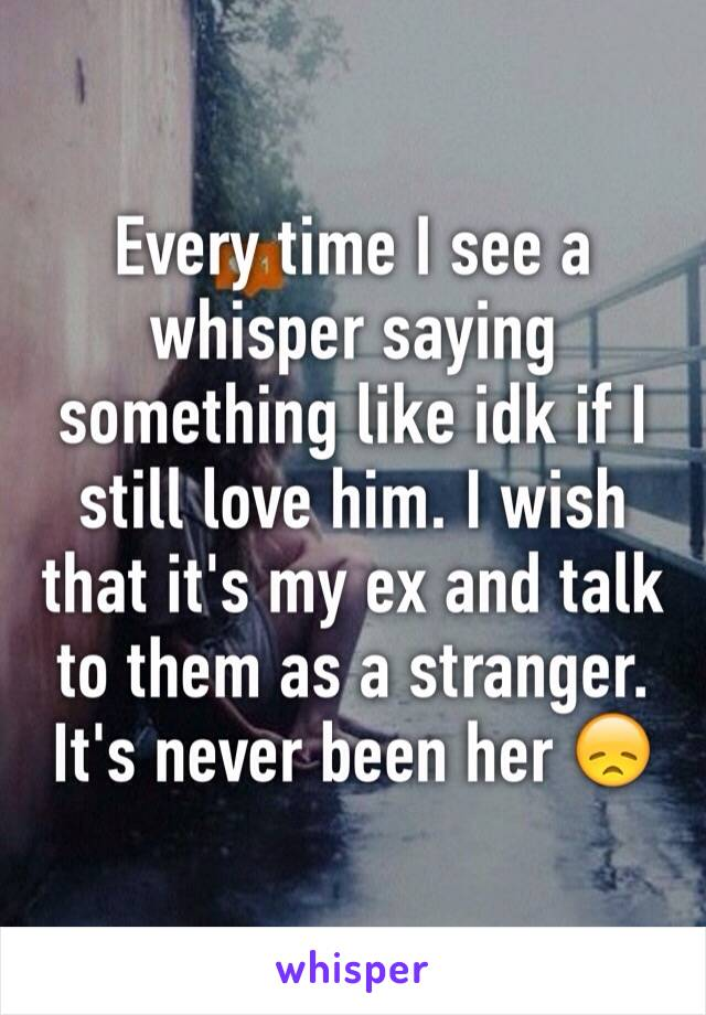 Every time I see a whisper saying something like idk if I still love him. I wish that it's my ex and talk to them as a stranger. It's never been her 😞