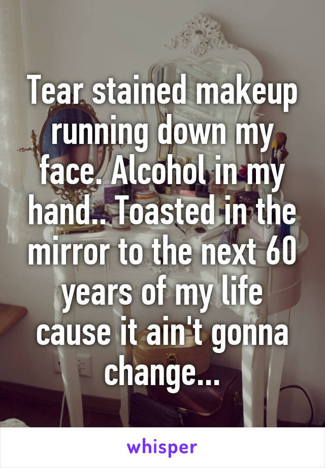 Tear stained makeup running down my face. Alcohol in my hand.. Toasted in the mirror to the next 60 years of my life cause it ain't gonna change...