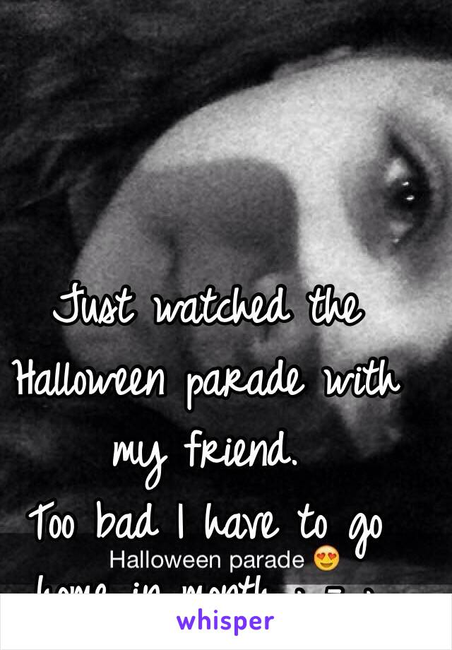 Just watched the Halloween parade with my friend.  Too bad I have to go home in month ; - ;