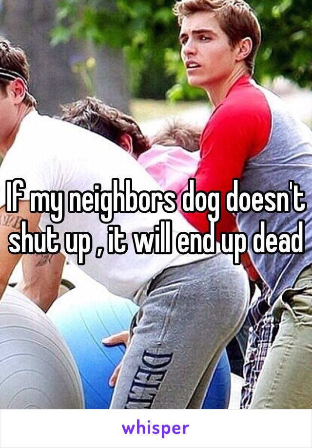 If my neighbors dog doesn't shut up , it will end up dead
