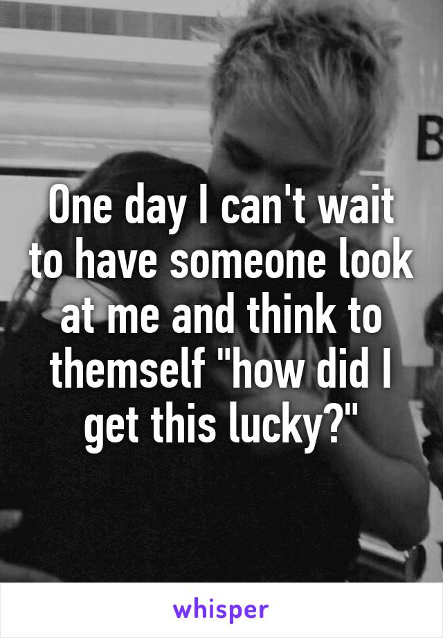 """One day I can't wait to have someone look at me and think to themself """"how did I get this lucky?"""""""