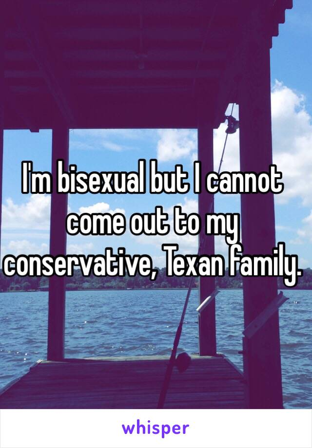 I'm bisexual but I cannot come out to my conservative, Texan family.