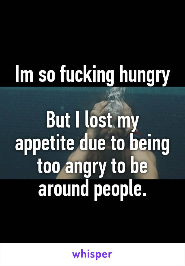 Im so fucking hungry  But I lost my appetite due to being too angry to be around people.
