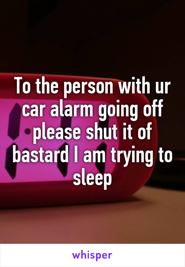 To the person with ur car alarm going off please shut it of bastard I am trying to sleep