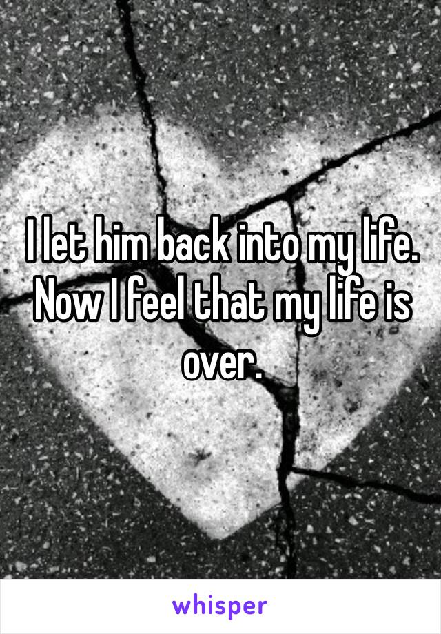 I let him back into my life. Now I feel that my life is over.